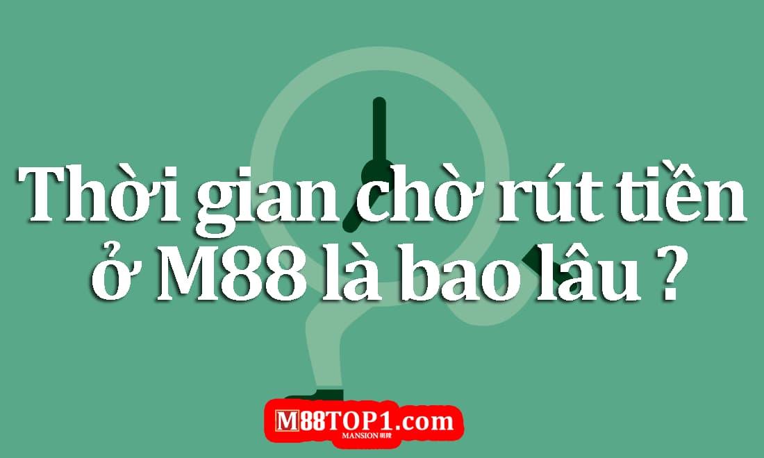 Thời gian rút tiền M88 là bao lâu?